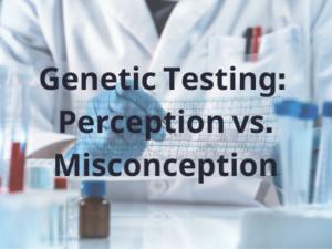 Genetic Testing: Perception vs. Misconception